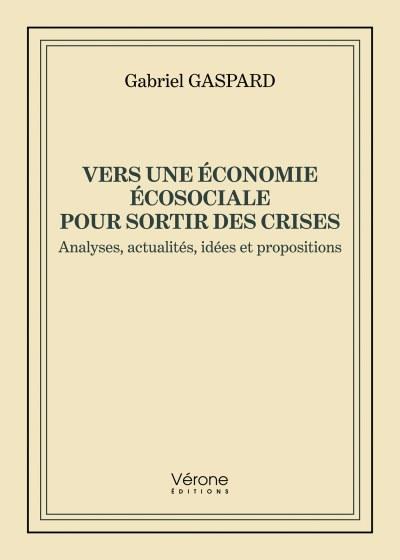 Gabriel GASPARD - Vers une économie écosociale pour sortir des crises - Analyses, actualités, idées et propositions