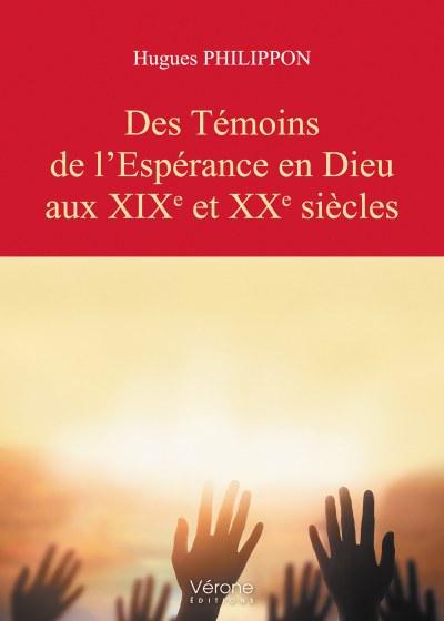 Hugues PHILIPPON - Des Témoins de l'Espérance en Dieu aux XIXe et XXe siècles
