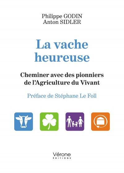 Philippe GODIN et Anton SIDLER - La vache heureuse – Cheminer avec des pionniers de l'Agriculture du Vivant