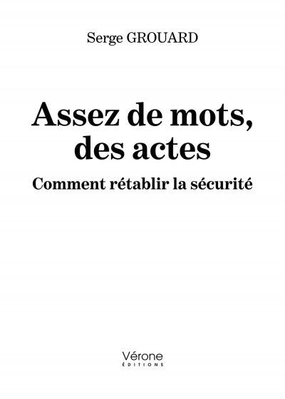 Serge GROUARD - Assez de mots, des actes - Comment rétablir la sécurité